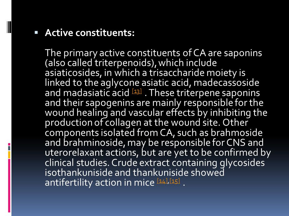 Active constituents: The primary active constituents of CA are saponins (also called triterpenoids), which include asiaticosides, in which a trisaccharide moiety is linked to the aglycone asiatic acid, madecassoside and madasiatic acid [13] .